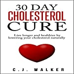 30 Day Cholesterol Cure: Live Longer and Healthier by Lowering Your Cholesterol Naturally | C. J. Walker