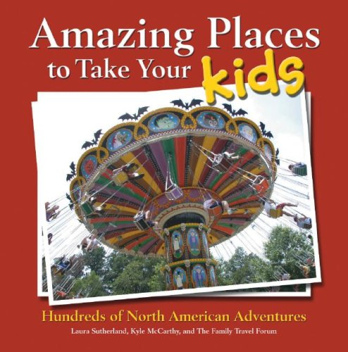Amazing Places to Take Your Kids: Hundreds of North American Adventures