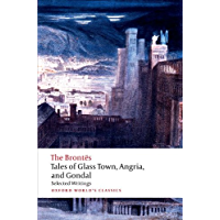 Tales of Glass Town, Angria, and Gondal: Selected Early Writings (Oxford World's Classics)