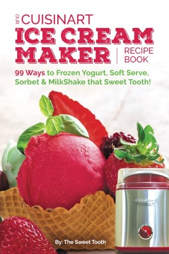 Our Cuisinart Ice Cream Recipe Book: 99 Ways to Frozen Yogurt, Soft Serve, Sorbet or MilkShake that Sweet Tooth! (Sweet Tooth Endulgences) (Volume 1) (Ice Cream Ingredients compare prices)
