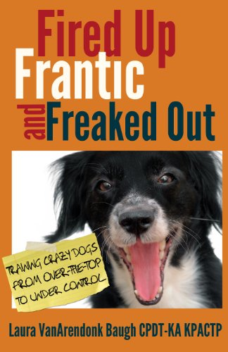 Fired Up, Frantic, and Freaked Out: Training Crazy Dogs from Over the Top to Under Control (Best Way To House Train Your Puppy)
