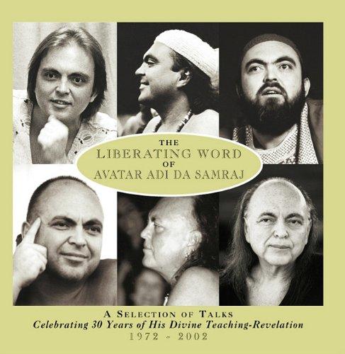 The Liberating Word Of Avatar Adi Da Samraj: A Selection Of Talks Celebrating 30 Years of His Divine Teaching-Revelation 1972-2002 (Volume 1)
