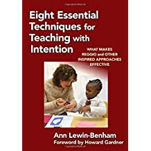 Eight Essential Techniques for Teaching with Intention: What Makes Reggio and Other Inspired Approaches Effective...