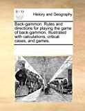 Back-Gammon Rules and Directions for Playing the Game of Back-Gammon Illustrated with Calculations, Critical Cases, and Games, See Notes Multiple Contributors, 1170269753