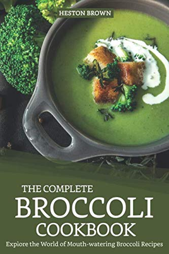 The Complete Broccoli Cookbook: Explore the World of Mouth-watering Broccoli Recipes