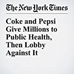 Coke and Pepsi Give Millions to Public Health, Then Lobby Against It | Anahad O'connor