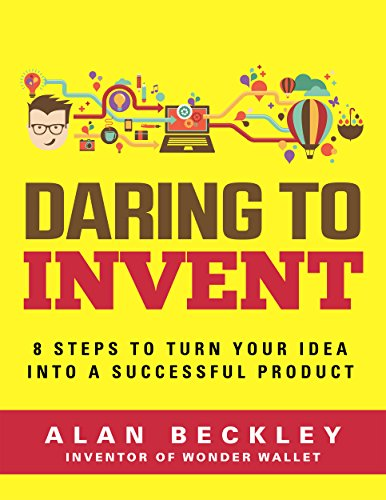 Daring to Invent: 8 Steps to Turn Your Idea into a Successful Product (Inventor Book 1)