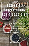 ESSENTIAL STAPLE FOODS FOR A GOOD DIET : IMPROVE YOUR HEALTH WITH THE NUTRIENTS YOUR BODY REALLY NEEDS, PROTEINS, CARBOHYDRATES, FATS