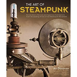 Art of Steampunk, The: Extraordinary Devices and Ingenious Contraptions from the Leading Artists of the Steampunk Movement