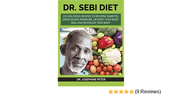Dr Sebi Diet 333 Delicious Recipes To Reverse Diabetes Lower Blood Pressure Detoxify Your Body Heal And Revitalize Your Body Kindle Edition By Peter Dr Josephine Religion Spirituality Kindle
