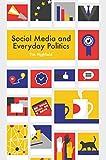 Social Media and Everyday Politics 1st Edition