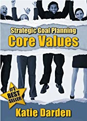 STRATEGIC GOAL PLANNING - Determining Your Core Values - A Creative Approach to Taking Charge of Your Business and Life (Strategic Career, Life and Business ... and Planning Book 1) (English Edition)