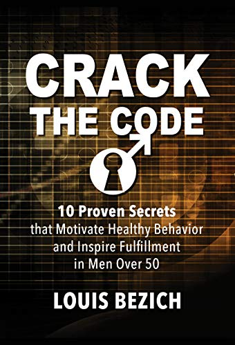Ten proven secrets that motivate healthy behavior and inspire fulfillment in men over 50:  Crack The Code by Louis Bezich