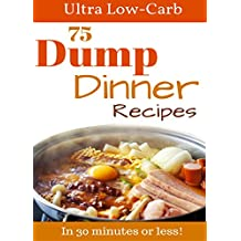 Dump Meals: 75 Low Carb Dump Dinners In 30 minutes or less. Perfect for the Atkins Diet, Ketogenic Diet, and Low Carb Diet (crockpot recipes, Low Carb Cookbook, One Pot Meals)