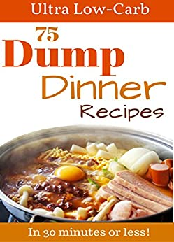 Amazon.com: Dump Meals: 75 Low Carb Dump Dinners In 30 minutes or less. Perfect for the Atkins ...