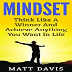 Mindset: Think Like a Winner and Achieve Anything You Want in Life | Matt Davis