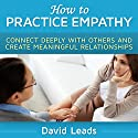 How to Practice Empathy: Connect Deeply with Others and Create Meaningful Relationships Audiobook by David Leads Narrated by Steve Barnes