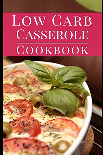 Low Carb Casserole Cookbook: Delicious Fat Burning Low Carb Casserole One Pot Recipes You Can Easily Make (Low Carb One Pot Cookbook) by Karen Howell