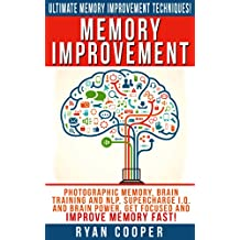 Memory Improvement: Ultimate Memory Improvement Techniques! - Photographic Memory, Brain Training And NLP, Supercharge I.Q. And Brain Power, Get Focused ... Meditation, Neuroplasticity, Concentration)