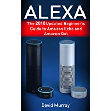 Alexa: The 2018 Updated Begginer's Guide to Amazon Echo and Amazon Dot