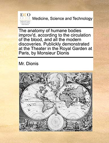 The anatomy of humane bodies improv'd, according to the circulation of the blood, and all the modern discoveries. Publickly demonstrated at the Theater in the Royal Garden at Paris, by Monsieur Dionis
