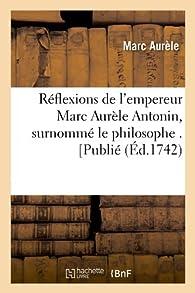 Réflexions de l'empereur Marc Aurèle Antonin, surnommé le philosophe . [Publié (Éd.1742) par  Marc Aurèle