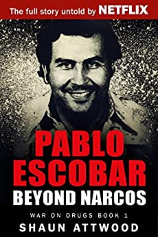 Pablo Escobar: Beyond Narcos (War On Drugs Book 1) by [Attwood, Shaun]