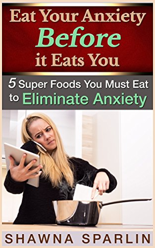 Book: Eat Your Anxiety Before it Eats You - 5 Super Foods You Must Eat to Eliminate Anxiety by Shawna Sparlin