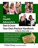 The Health Advocate's Start and Grow Your Own Practice Handbook, Trisha Torrey, 0982801416