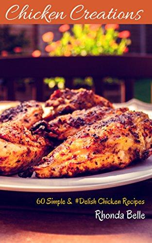 Chicken Creations: 60 Simple & #Delish Chicken Recipes (60 Super Recipes Book 32) by Rhonda Belle