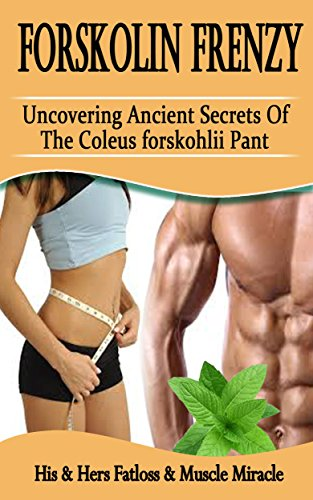 Forskolin Frenzy: Uncovering Ancient Secrets Of The Coleus Forskohlii Plant: His & Hers Fatloss & Muscle Miracle (Dr Oz Best Weight Loss Supplement)