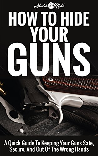 How to Hide Your Guns: A Quick Guide To Keeping Your Guns Safe, Secure, And Out Of The Wrong Hands