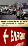 Injured in an Accident: What You Need to Know: A Guide to Injury and Accident Law in Pennsylvania