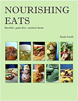 Nourishing Eats: 60 nutrient-dense recipes, perfect for grain-free, Primal, and GAPS diets by [Smith, Sarah]