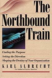 The Northbound Train: Finding the Purpose, Setting the Direction, Shaping the Destiny of Your Organization