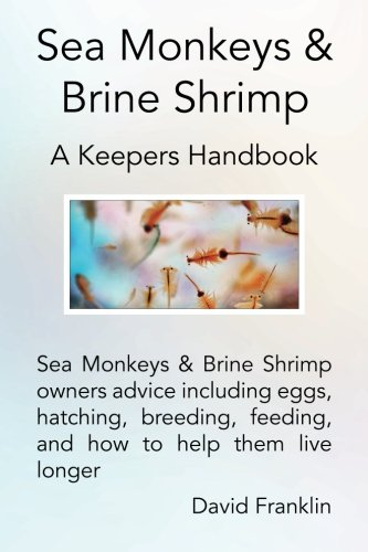 Sea Monkeys & Brine Shrimp: Sea Monkeys & Brine Shrimp owners advice including eggs, hatching, breeding, feeding and how to help them live longer