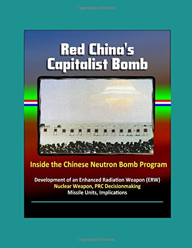 Red China's Capitalist Bomb: Inside the Chinese Neutron Bomb Program - Development of an Enhanced Radiation Weapon (ERW) Nuclear Weapon, PRC Decisionmaking, Missile Units, Implications