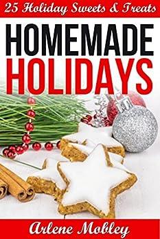 Homemade Holidays: 25 Holiday Sweets & Treats by [Mobley, Arlene]