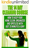 The 14 Day House Cleaning Course: House Cleaning  With Just 20 Minutes A Day! Keep Your Home Clean, Organized and Spotless! (House Cleaning, Organizational ... Keep Your Home Spotless In Only 14 Days!)
