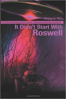 It Didn't Start With Roswell: 50 Years of Amazing UFO Crashes, Close Encounters and Coverups by Rife, Philip (2001)
