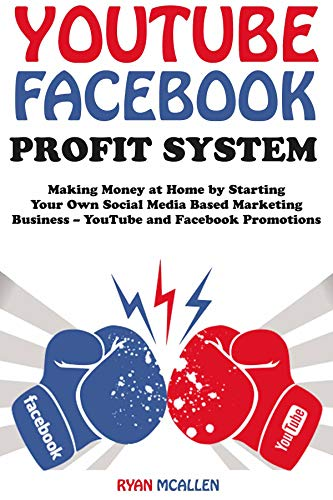 YouTube Facebook Profit System: Making Money at Home by Starting Your Own Social Media Based Marketing Business – YouTube and Facebook Promotions