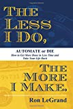 img - for The Less I Do, The More I Make: Automate or Die: How to Get More Done in Less Time and Take Your Life Back book / textbook / text book