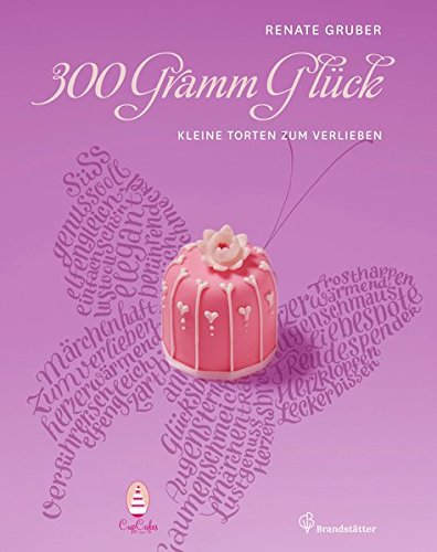 300 Gramm Glück - Kleine Torten zum Verlieben