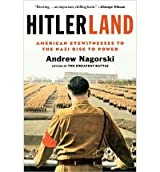 [( Hitlerland: American Eyewitnesses to the Nazi Rise to Power )] [by: Andrew Nagorski] [Mar-2013]