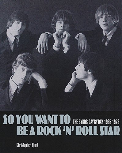 So You Want To Be A Rock 'n' Roll Star: The Byrds Day-by-Day, 1965-1973