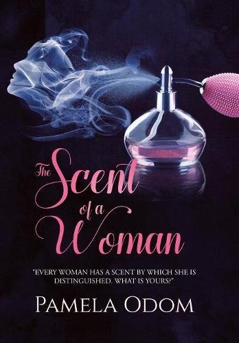 The Scent of a Woman: Every Woman Has a Scent by Which She Is Distinguished. What Is Yours?