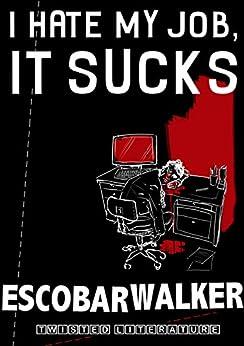 I Hate My Job, It Sucks by [Walker, Escobar]