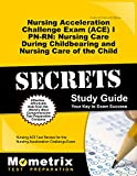 Nursing Acceleration Challenge Exam (ACE) I PN-RN: Nursing Care During Childbearing and Nursing Care of the Child Secrets Study Guide: Nursing ACE ... Challenge Exam (Secrets (Mometrix))