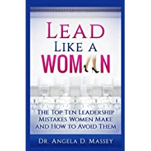 Lead Like a Woman: The Top Ten Mistakes Women Leaders Make and How to Avoid Them
