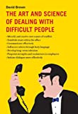 The Art and Science of Dealing with Difficult People, David Brown, 1616083638